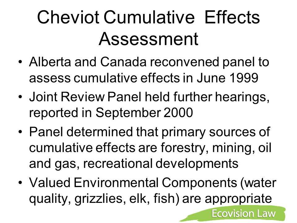 Cheviot Cumulative Effects Assessment Alberta and Canada reconvened panel to assess cumulative effects in June 1999 Joint Review Panel held further hearings, reported in September 2000 Panel determined that primary sources of cumulative effects are forestry, mining, oil and gas, recreational developments Valued Environmental Components (water quality, grizzlies, elk, fish) are appropriate