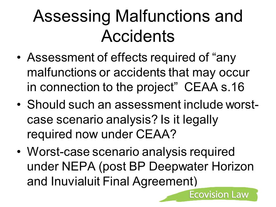Assessing Malfunctions and Accidents Assessment of effects required of any malfunctions or accidents that may occur in connection to the project CEAA s.16 Should such an assessment include worst- case scenario analysis.