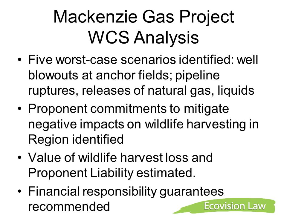 Mackenzie Gas Project WCS Analysis Five worst-case scenarios identified: well blowouts at anchor fields; pipeline ruptures, releases of natural gas, liquids Proponent commitments to mitigate negative impacts on wildlife harvesting in Region identified Value of wildlife harvest loss and Proponent Liability estimated.