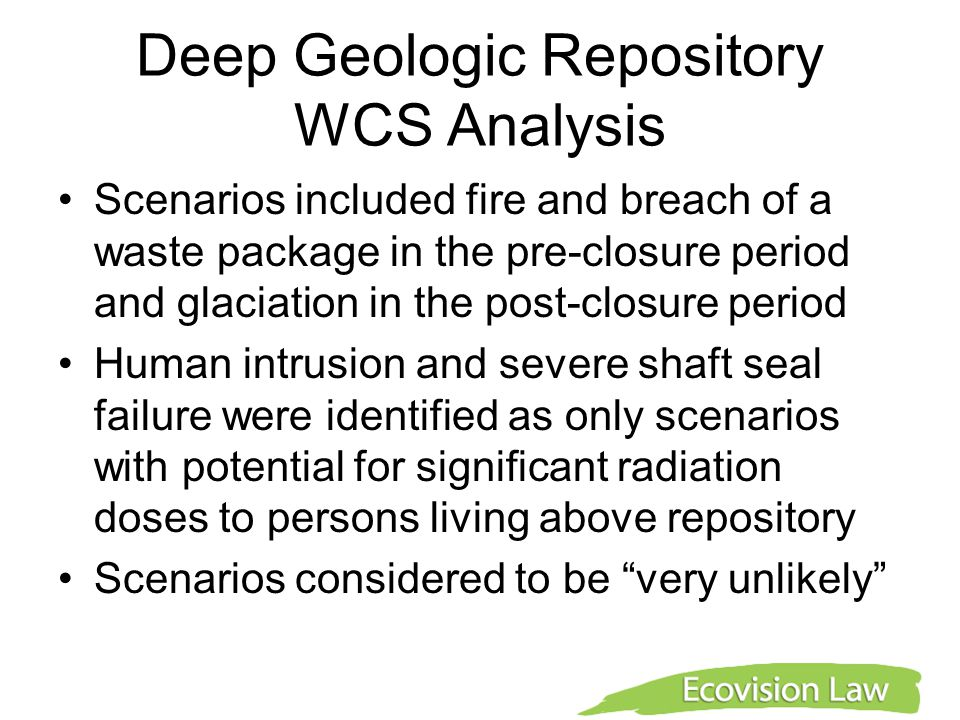 Deep Geologic Repository WCS Analysis Scenarios included fire and breach of a waste package in the pre-closure period and glaciation in the post-closure period Human intrusion and severe shaft seal failure were identified as only scenarios with potential for significant radiation doses to persons living above repository Scenarios considered to be very unlikely