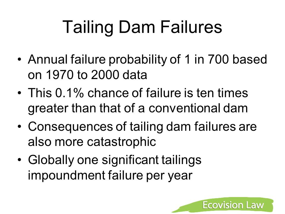 Tailing Dam Failures Annual failure probability of 1 in 700 based on 1970 to 2000 data This 0.1% chance of failure is ten times greater than that of a conventional dam Consequences of tailing dam failures are also more catastrophic Globally one significant tailings impoundment failure per year