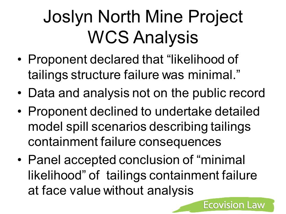 Joslyn North Mine Project WCS Analysis Proponent declared that likelihood of tailings structure failure was minimal. Data and analysis not on the public record Proponent declined to undertake detailed model spill scenarios describing tailings containment failure consequences Panel accepted conclusion of minimal likelihood of tailings containment failure at face value without analysis