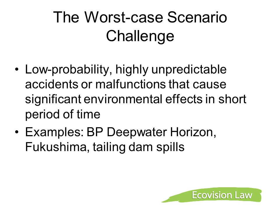 The Worst-case Scenario Challenge Low-probability, highly unpredictable accidents or malfunctions that cause significant environmental effects in short period of time Examples: BP Deepwater Horizon, Fukushima, tailing dam spills