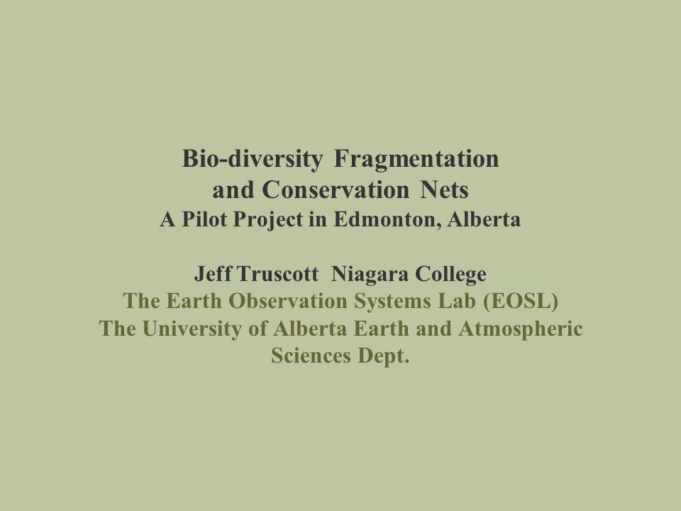 Bio-diversity Fragmentation and Conservation Nets A Pilot Project in Edmonton, Alberta Jeff Truscott Niagara College The Earth Observation Systems Lab (EOSL) The University of Alberta Earth and Atmospheric Sciences Dept.