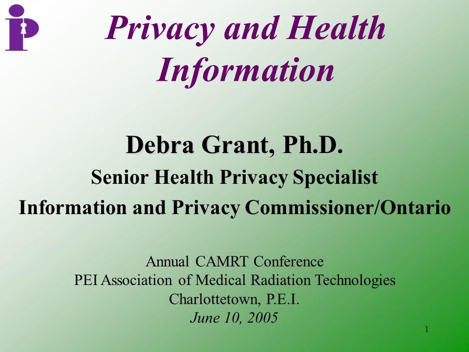 1 Privacy and Health Information Debra Grant, Ph.D. Senior Health Privacy Specialist Information and Privacy Commissioner/Ontario Annual CAMRT Confere