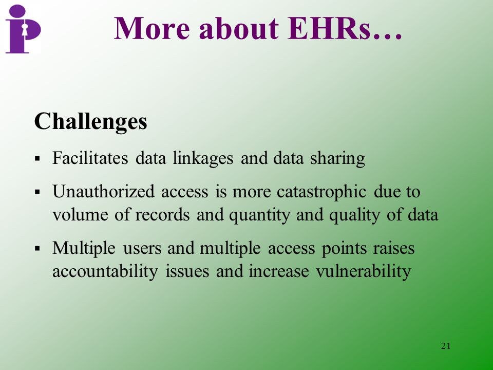 21 More about EHRs… Challenges  Facilitates data linkages and data sharing  Unauthorized access is more catastrophic due to volume of records and quantity and quality of data  Multiple users and multiple access points raises accountability issues and increase vulnerability