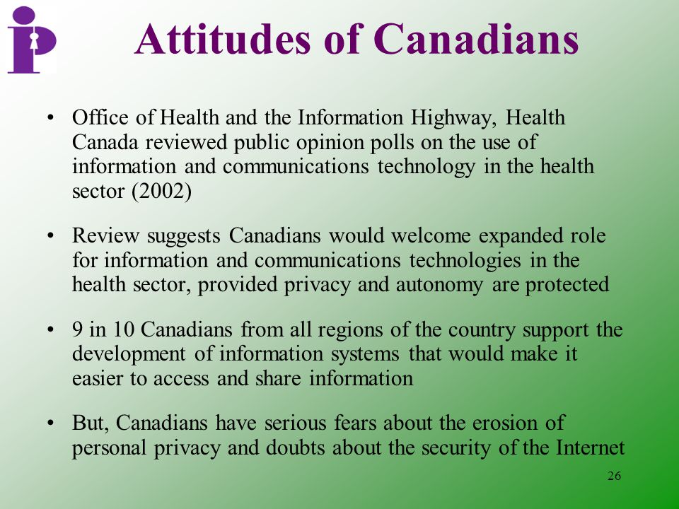26 Attitudes of Canadians Office of Health and the Information Highway, Health Canada reviewed public opinion polls on the use of information and communications technology in the health sector (2002) Review suggests Canadians would welcome expanded role for information and communications technologies in the health sector, provided privacy and autonomy are protected 9 in 10 Canadians from all regions of the country support the development of information systems that would make it easier to access and share information But, Canadians have serious fears about the erosion of personal privacy and doubts about the security of the Internet