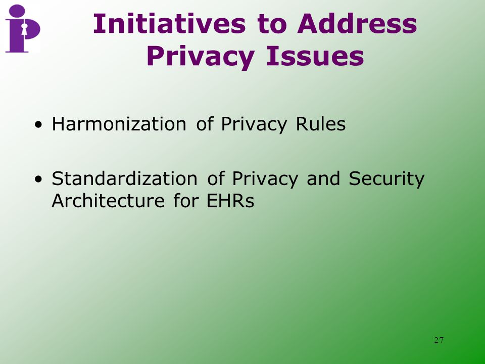 27 Initiatives to Address Privacy Issues Harmonization of Privacy Rules Standardization of Privacy and Security Architecture for EHRs