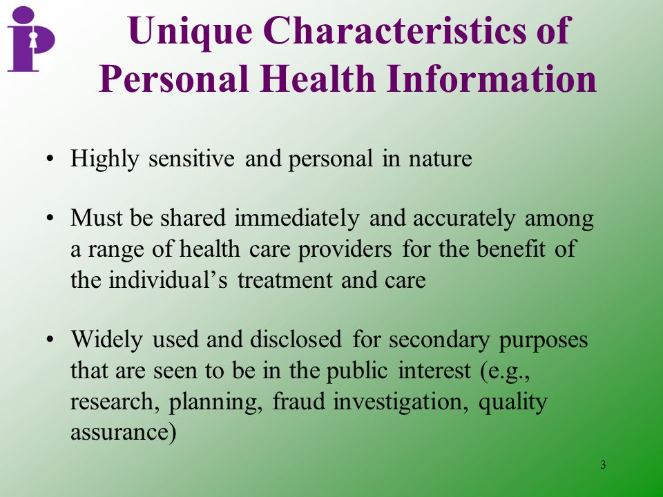 3 Unique Characteristics of Personal Health Information Highly sensitive and personal in nature Must be shared immediately and accurately among a range of health care providers for the benefit of the individual's treatment and care Widely used and disclosed for secondary purposes that are seen to be in the public interest (e.g., research, planning, fraud investigation, quality assurance)