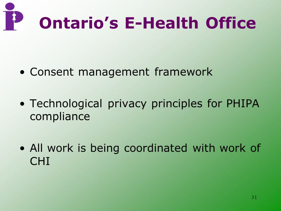 31 Ontario's E-Health Office Consent management framework Technological privacy principles for PHIPA compliance All work is being coordinated with work of CHI