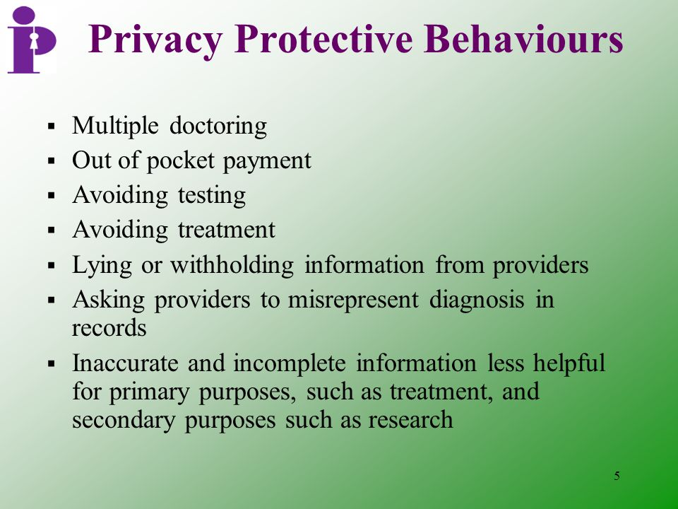 5 Privacy Protective Behaviours  Multiple doctoring  Out of pocket payment  Avoiding testing  Avoiding treatment  Lying or withholding information from providers  Asking providers to misrepresent diagnosis in records  Inaccurate and incomplete information less helpful for primary purposes, such as treatment, and secondary purposes such as research
