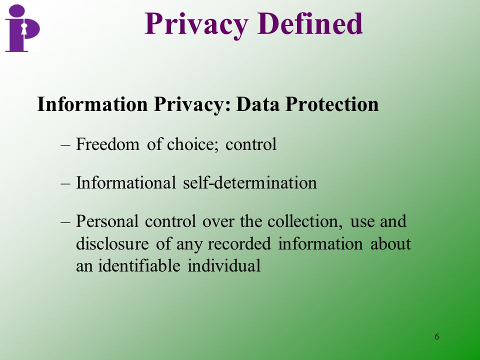 6 Privacy Defined Information Privacy: Data Protection –Freedom of choice; control –Informational self-determination –Personal control over the collection, use and disclosure of any recorded information about an identifiable individual