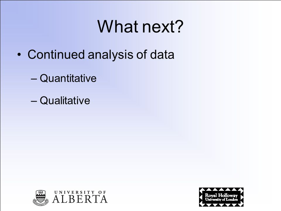 What next Continued analysis of data –Quantitative –Qualitative