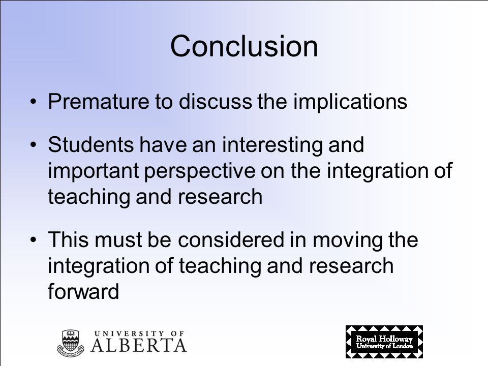 Conclusion Premature to discuss the implications Students have an interesting and important perspective on the integration of teaching and research This must be considered in moving the integration of teaching and research forward