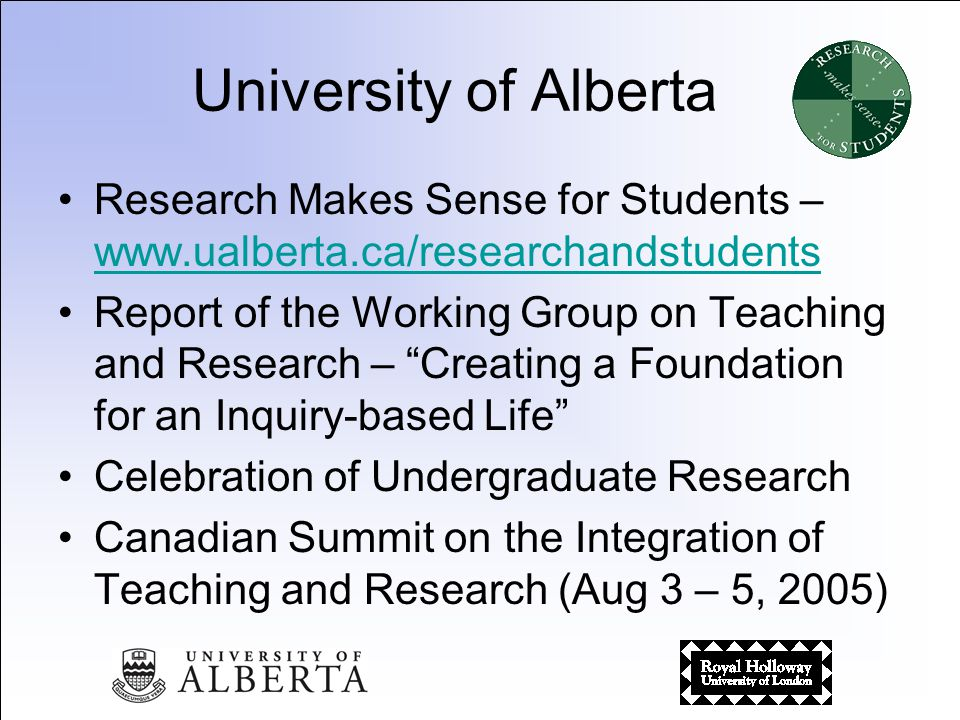 Research Makes Sense for Students – www.ualberta.ca/researchandstudents www.ualberta.ca/researchandstudents Report of the Working Group on Teaching and Research – Creating a Foundation for an Inquiry-based Life Celebration of Undergraduate Research Canadian Summit on the Integration of Teaching and Research (Aug 3 – 5, 2005)