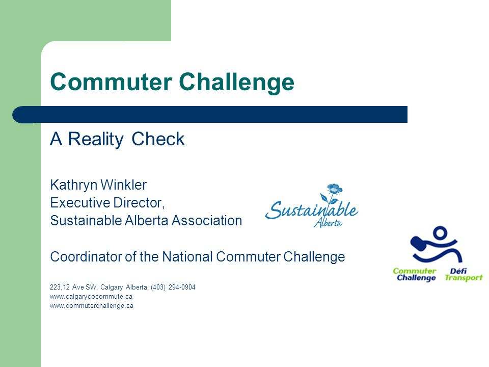 Commuter Challenge A Reality Check Kathryn Winkler Executive Director, Sustainable Alberta Association Coordinator of the National Commuter Challenge 223,12 Ave SW, Calgary Alberta, (403) 294-0904 www.calgarycocommute.ca www.commuterchallenge.ca