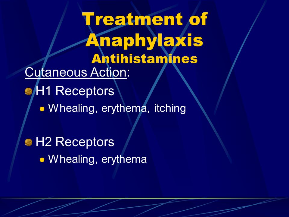 Treatment of Anaphylaxis Antihistamines Cutaneous Action: H1 Receptors Whealing, erythema, itching H2 Receptors Whealing, erythema