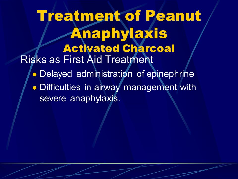 Treatment of Peanut Anaphylaxis Activated Charcoal Risks as First Aid Treatment Delayed administration of epinephrine Difficulties in airway management with severe anaphylaxis.
