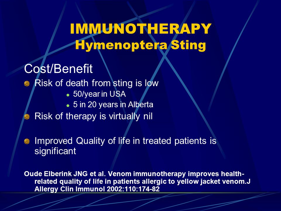 IMMUNOTHERAPY Hymenoptera Sting Cost/Benefit Risk of death from sting is low 50/year in USA 5 in 20 years in Alberta Risk of therapy is virtually nil Improved Quality of life in treated patients is significant Oude Elberink JNG et al.