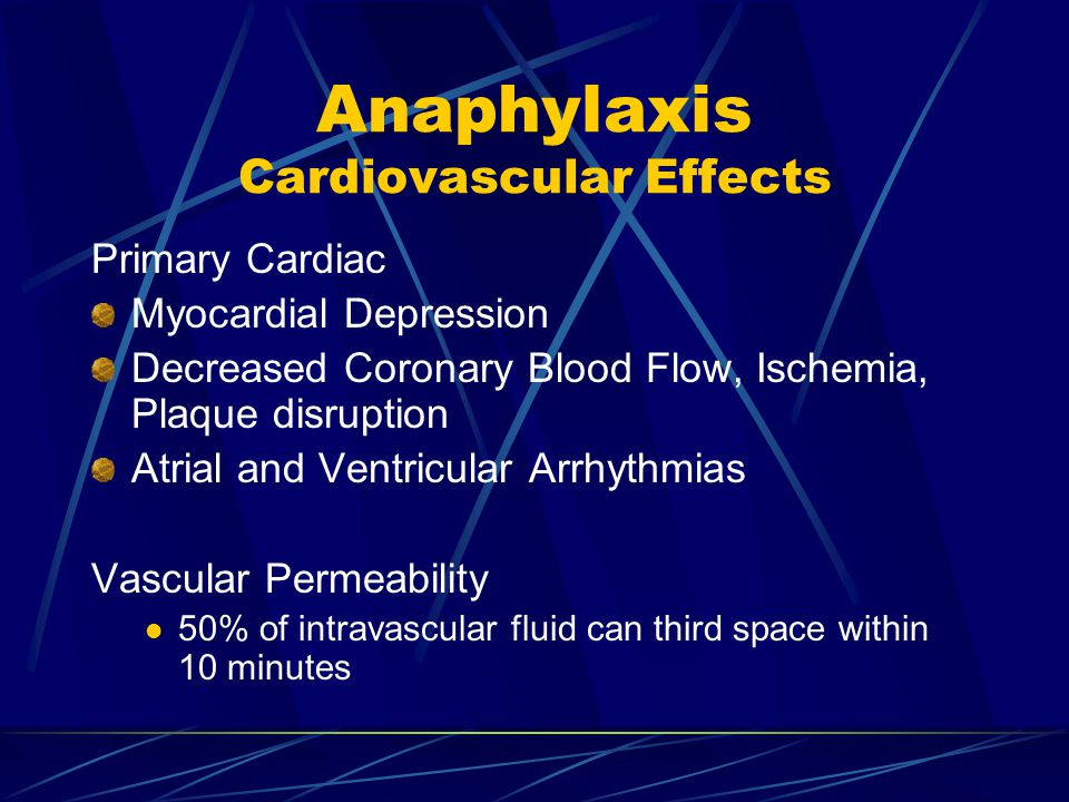Anaphylaxis Cardiovascular Effects Primary Cardiac Myocardial Depression Decreased Coronary Blood Flow, Ischemia, Plaque disruption Atrial and Ventricular Arrhythmias Vascular Permeability 50% of intravascular fluid can third space within 10 minutes