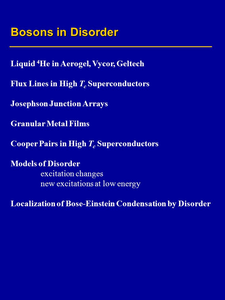 Bosons in Disorder Liquid 4 He in Aerogel, Vycor, Geltech Flux Lines in High T c Superconductors Josephson Junction Arrays Granular Metal Films Cooper Pairs in High T c Superconductors Models of Disorder excitation changes new excitations at low energy Localization of Bose-Einstein Condensation by Disorder