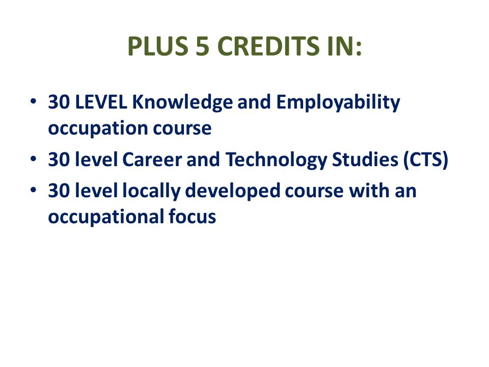 PLUS 5 CREDITS IN: 30 LEVEL Knowledge and Employability occupation course 30 level Career and Technology Studies (CTS) 30 level locally developed cour