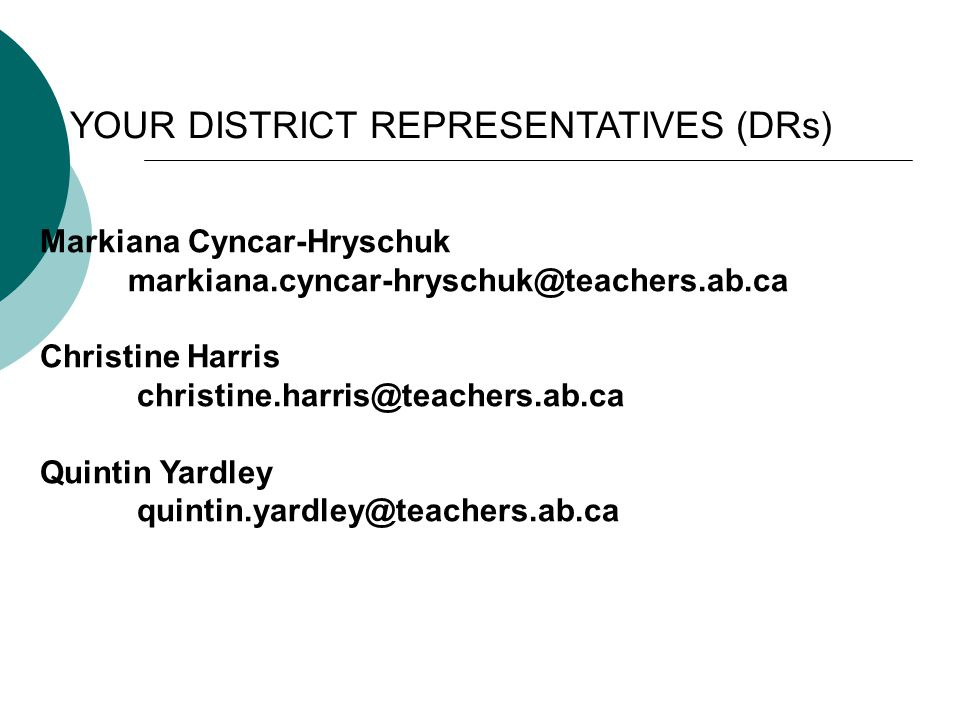Markiana Cyncar-Hryschuk markiana.cyncar-hryschuk@teachers.ab.ca Christine Harris christine.harris@teachers.ab.ca Quintin Yardley quintin.yardley@teachers.ab.ca YOUR DISTRICT REPRESENTATIVES (DRs)