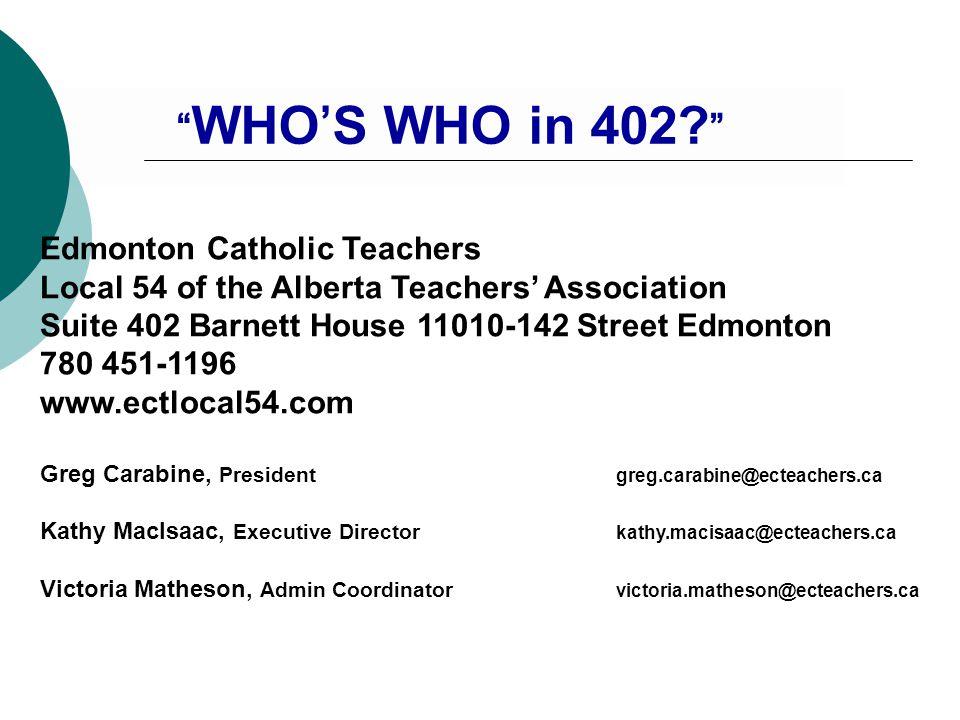 Edmonton Catholic Teachers Local 54 of the Alberta Teachers' Association Suite 402 Barnett House 11010-142 Street Edmonton 780 451-1196 www.ectlocal54.com Greg Carabine, President greg.carabine@ecteachers.ca Kathy MacIsaac, Executive Director kathy.macisaac@ecteachers.ca Victoria Matheson, Admin Coordinator victoria.matheson@ecteachers.ca WHO'S WHO in 402.