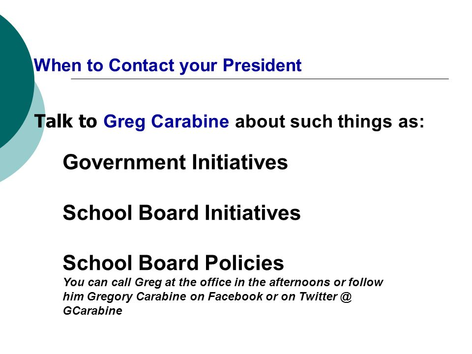 When to Contact your President Talk to Greg Carabine about such things as: Government Initiatives School Board Initiatives School Board Policies You can call Greg at the office in the afternoons or follow him Gregory Carabine on Facebook or on Twitter @ GCarabine