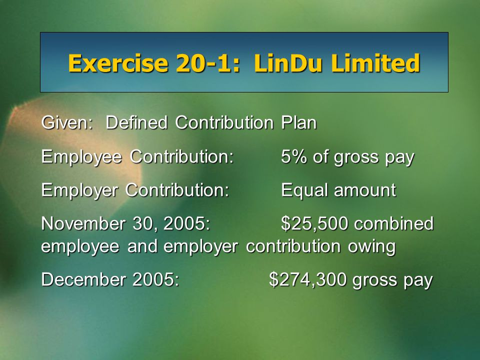 Exercise 20-1: LinDu Limited Given: Defined Contribution Plan Employee Contribution:5% of gross pay Employer Contribution:Equal amount November 30, 2005:$25,500 combined employee and employer contribution owing December 2005: $274,300 gross pay