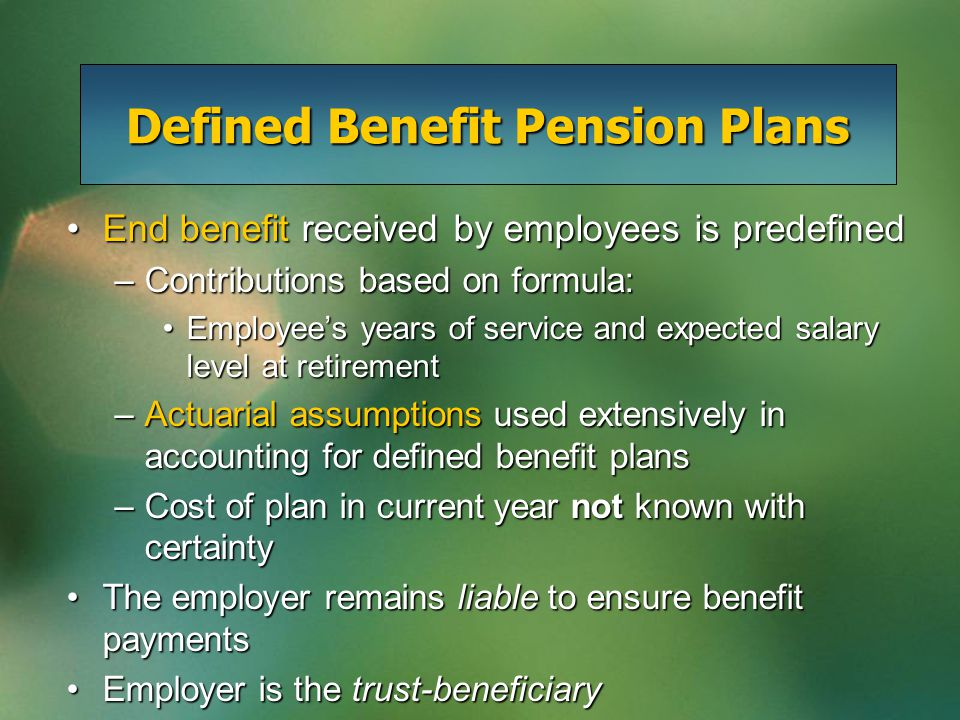 Defined Benefit Pension Plans End benefit received by employees is predefinedEnd benefit received by employees is predefined –Contributions based on formula: Employee's years of service and expected salary level at retirementEmployee's years of service and expected salary level at retirement –Actuarial assumptions used extensively in accounting for defined benefit plans –Cost of plan in current year not known with certainty The employer remains liable to ensure benefit paymentsThe employer remains liable to ensure benefit payments Employer is the trust-beneficiaryEmployer is the trust-beneficiary