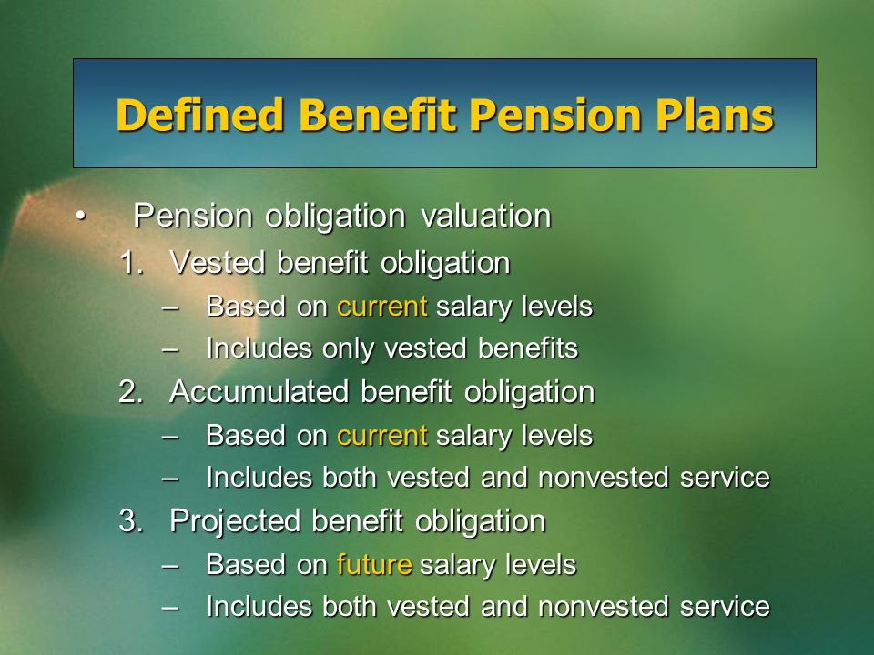 Defined Benefit Pension Plans Pension obligation valuationPension obligation valuation 1.Vested benefit obligation –Based on current salary levels –Includes only vested benefits 2.Accumulated benefit obligation –Based on current salary levels –Includes both vested and nonvested service 3.Projected benefit obligation –Based on future salary levels –Includes both vested and nonvested service