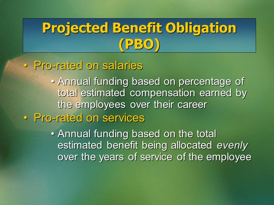 Projected Benefit Obligation (PBO) Pro-rated on salariesPro-rated on salaries Annual funding based on percentage of total estimated compensation earned by the employees over their careerAnnual funding based on percentage of total estimated compensation earned by the employees over their career Pro-rated on servicesPro-rated on services Annual funding based on the total estimated benefit being allocated evenly over the years of service of the employeeAnnual funding based on the total estimated benefit being allocated evenly over the years of service of the employee