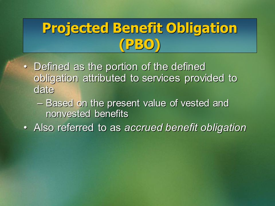 Projected Benefit Obligation (PBO) Defined as the portion of the defined obligation attributed to services provided to dateDefined as the portion of the defined obligation attributed to services provided to date –Based on the present value of vested and nonvested benefits Also referred to as accrued benefit obligationAlso referred to as accrued benefit obligation