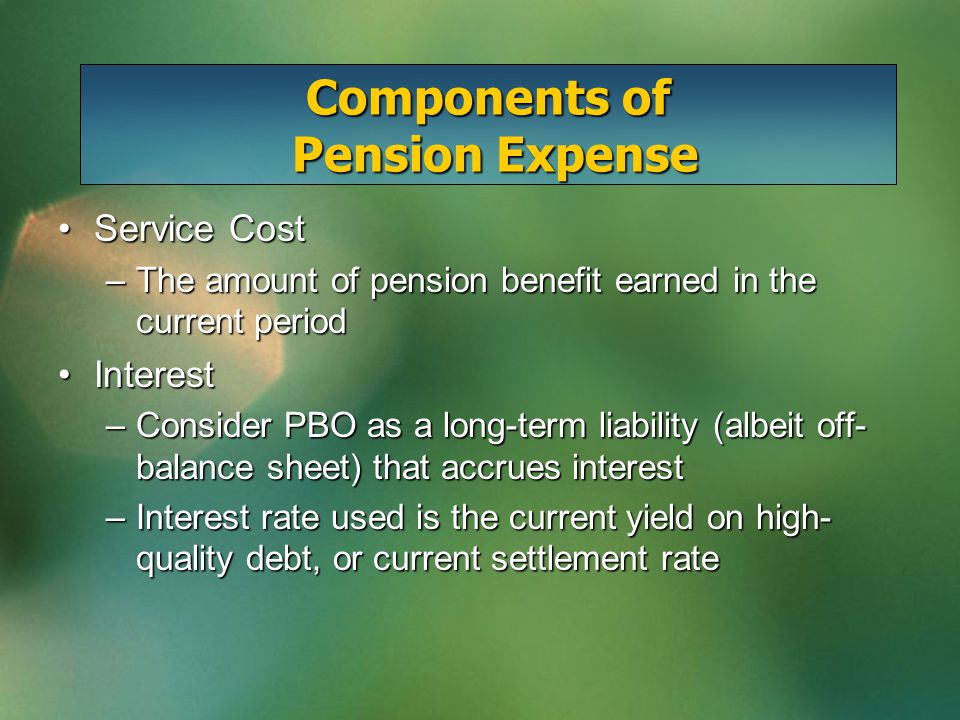 Service CostService Cost –The amount of pension benefit earned in the current period InterestInterest –Consider PBO as a long-term liability (albeit off- balance sheet) that accrues interest –Interest rate used is the current yield on high- quality debt, or current settlement rate Components of Pension Expense