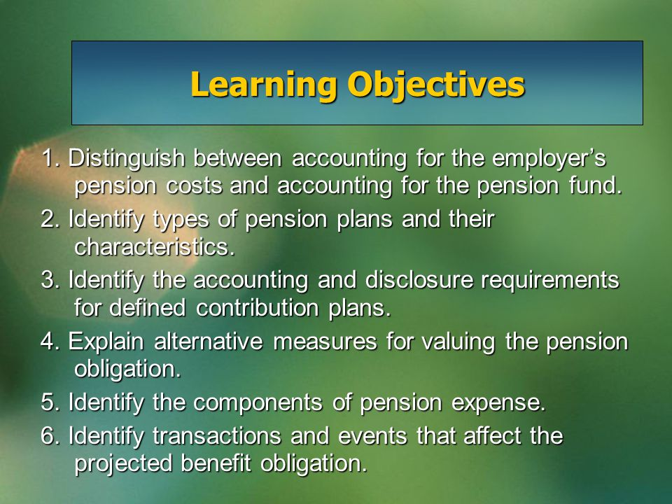 1. Distinguish between accounting for the employer's pension costs and accounting for the pension fund. 2. Identify types of pension plans and their c