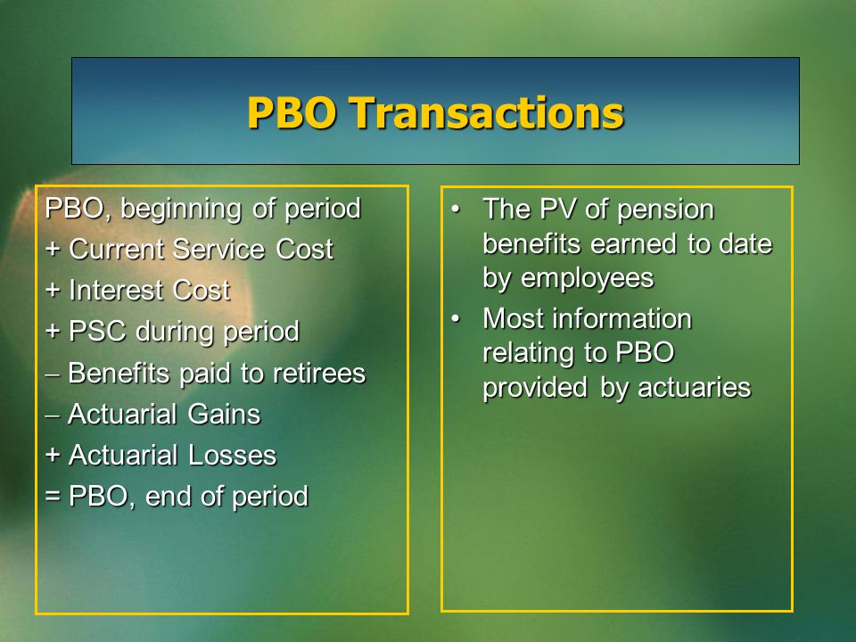 PBO Transactions PBO, beginning of period + Current Service Cost + Interest Cost + PSC during period  Benefits paid to retirees  Actuarial Gains + Actuarial Losses = PBO, end of period The PV of pension benefits earned to date by employeesThe PV of pension benefits earned to date by employees Most information relating to PBO provided by actuariesMost information relating to PBO provided by actuaries