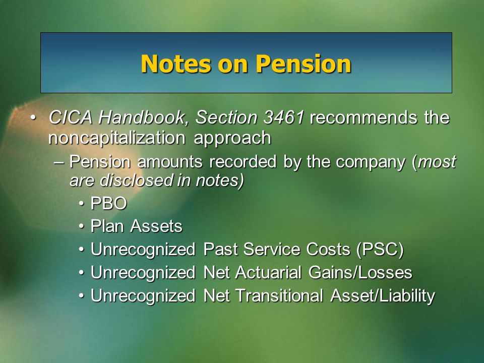 CICA Handbook, Section 3461 recommends the noncapitalization approachCICA Handbook, Section 3461 recommends the noncapitalization approach –Pension amounts recorded by the company (most are disclosed in notes) PBOPBO Plan AssetsPlan Assets Unrecognized Past Service Costs (PSC)Unrecognized Past Service Costs (PSC) Unrecognized Net Actuarial Gains/LossesUnrecognized Net Actuarial Gains/Losses Unrecognized Net Transitional Asset/LiabilityUnrecognized Net Transitional Asset/Liability Notes on Pension