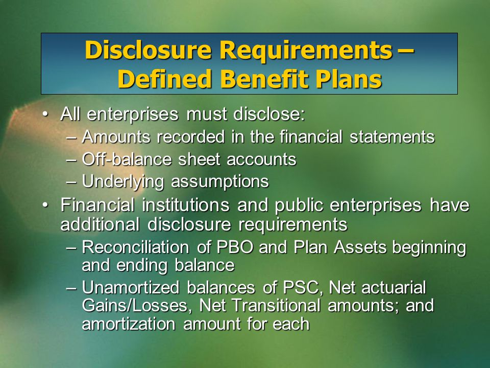 All enterprises must disclose:All enterprises must disclose: –Amounts recorded in the financial statements –Off-balance sheet accounts –Underlying assumptions Financial institutions and public enterprises have additional disclosure requirementsFinancial institutions and public enterprises have additional disclosure requirements –Reconciliation of PBO and Plan Assets beginning and ending balance –Unamortized balances of PSC, Net actuarial Gains/Losses, Net Transitional amounts; and amortization amount for each Disclosure Requirements – Defined Benefit Plans