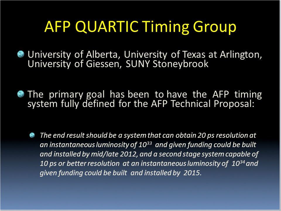 AFP QUARTIC Timing Group University of Alberta, University of Texas at Arlington, University of Giessen, SUNY Stoneybrook The primary goal has been to have the AFP timing system fully defined for the AFP Technical Proposal: The end result should be a system that can obtain 20 ps resolution at an instantaneous luminosity of 10 33 and given funding could be built and installed by mid/late 2012, and a second stage system capable of 10 ps or better resolution at an instantaneous luminosity of 10 34 and given funding could be built and installed by 2015.