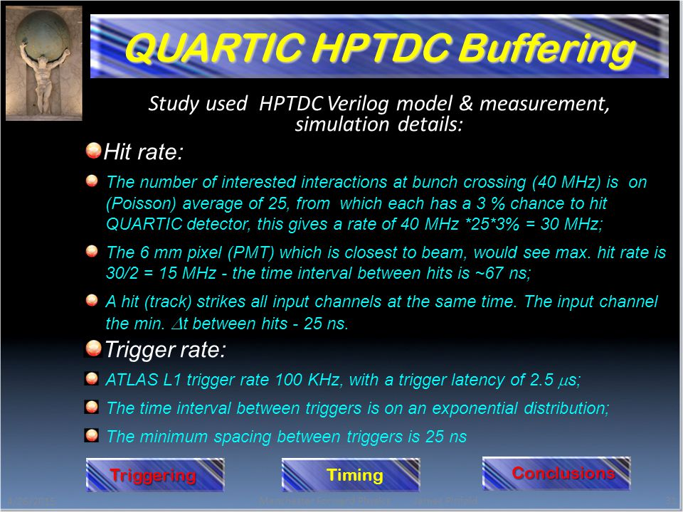 Study used HPTDC Verilog model & measurement, simulation details: Hit rate: The number of interested interactions at bunch crossing (40 MHz) is on (Poisson) average of 25, from which each has a 3 % chance to hit QUARTIC detector, this gives a rate of 40 MHz *25*3% = 30 MHz; The 6 mm pixel (PMT) which is closest to beam, would see max.