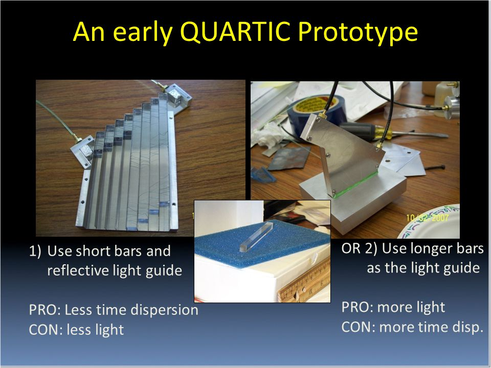 An early QUARTIC Prototype 1)Use short bars and reflective light guide PRO: Less time dispersion CON: less light OR 2) Use longer bars as the light guide PRO: more light CON: more time disp.