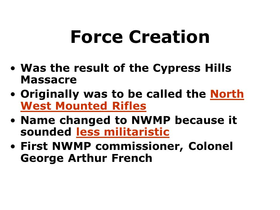 Force Creation Was the result of the Cypress Hills Massacre Originally was to be called the North West Mounted Rifles Name changed to NWMP because it