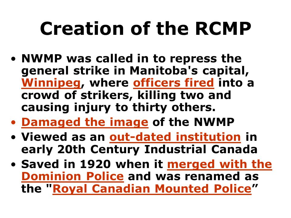 Creation of the RCMP NWMP was called in to repress the general strike in Manitoba s capital, Winnipeg, where officers fired into a crowd of strikers, killing two and causing injury to thirty others.