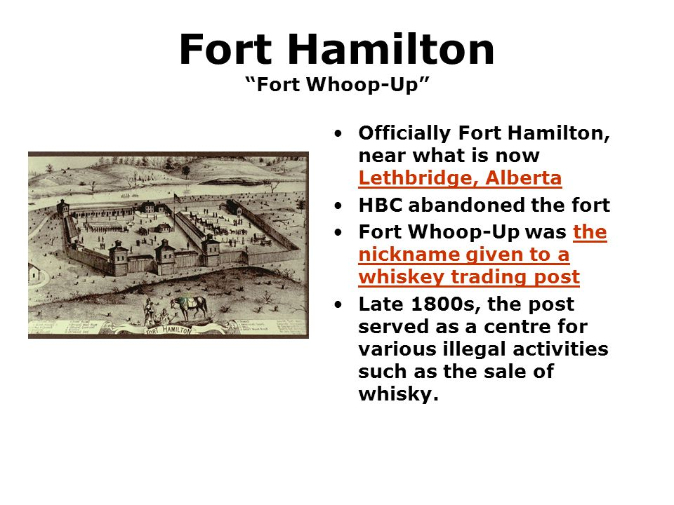 "Fort Hamilton ""Fort Whoop-Up"" Officially Fort Hamilton, near what is now Lethbridge, Alberta HBC abandoned the fort Fort Whoop-Up was the nickname giv"