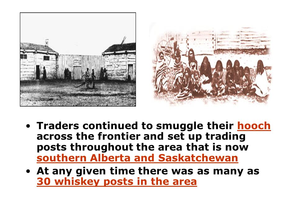 Traders continued to smuggle their hooch across the frontier and set up trading posts throughout the area that is now southern Alberta and Saskatchewa