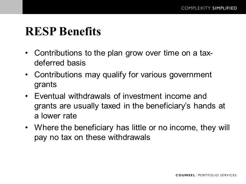RESP Benefits Contributions to the plan grow over time on a tax- deferred basis Contributions may qualify for various government grants Eventual withdrawals of investment income and grants are usually taxed in the beneficiary's hands at a lower rate Where the beneficiary has little or no income, they will pay no tax on these withdrawals