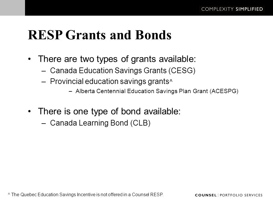 Canada Education Savings Grants An incentive provided by Human Resources & Skills Development Canada (HRSDC) Equal to 20% of annual contributions made to all eligible RESPs to a maximum of $500 for each beneficiary per year* Lifetime limit of $7,200 per beneficiary HRSDC will pay Additional CESG for each qualifying beneficiary based on the subscriber's net family income ** : –Additional 20% on the first $500 contributed if household income is less than or equal to $41,544 $600/year –An extra 10% on the first $500 if household income is between $41,544 and $83,008 $550/year * Where unused CESG room is 'carried forward', $1,000 per year may be earned.