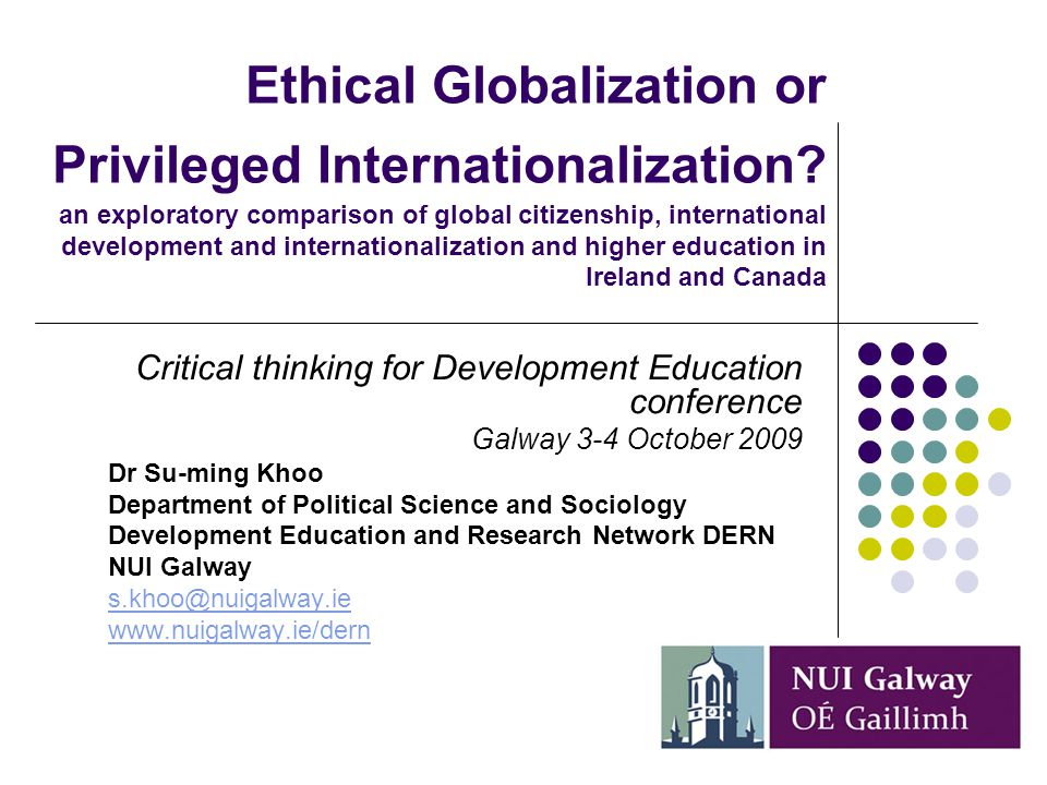 Research agenda Comparing internationalisation(s) in 4 universities: NUIG, UCD, UBC and Alberta (ICCS-FRP funded) Internationalization of HE as an area of critical inquiry for development studies and development education Provides context for central questions that global/ development educators need to address in their research and practice Clarify a number of practical and ethical challenges presented by internationalization of HE