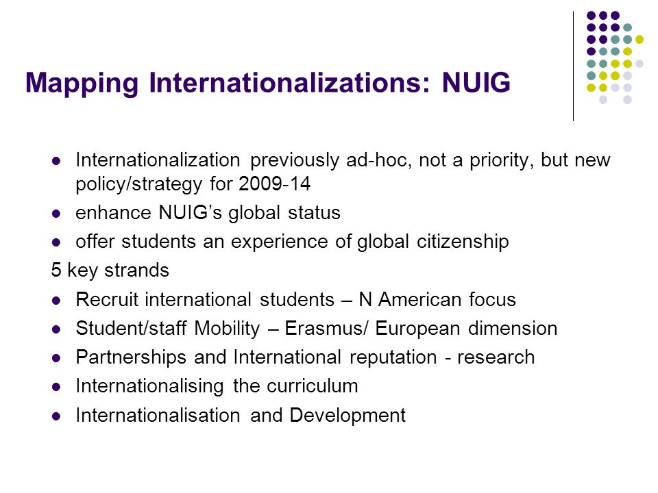 Mapping Internationalizations: NUIG Internationalization previously ad-hoc, not a priority, but new policy/strategy for 2009-14 enhance NUIG's global status offer students an experience of global citizenship 5 key strands Recruit international students – N American focus Student/staff Mobility – Erasmus/ European dimension Partnerships and International reputation - research Internationalising the curriculum Internationalisation and Development